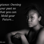 Acceptance: Owning your Past so you can Mold your Future.